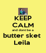 KEEP CALM and dont be a butter sket  Leila  - Personalised Poster A4 size