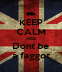 KEEP CALM AND Dont be a faggot - Personalised Poster A4 size