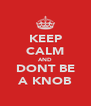 KEEP CALM AND DONT BE A KNOB - Personalised Poster A4 size