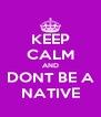 KEEP CALM AND DONT BE A NATIVE - Personalised Poster A4 size