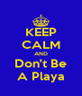KEEP CALM AND Don't Be A Playa - Personalised Poster A4 size