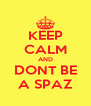 KEEP CALM AND DONT BE A SPAZ - Personalised Poster A4 size