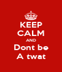 KEEP CALM AND Dont be A twat - Personalised Poster A4 size