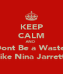 KEEP CALM AND  Dont Be a Waste  Like Nina Jarrett  - Personalised Poster A4 size