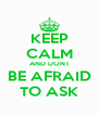 KEEP CALM AND DONT BE AFRAID TO ASK - Personalised Poster A4 size