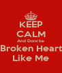 KEEP CALM And Dont be Broken Heart Like Me - Personalised Poster A4 size