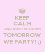 KEEP CALM AND DON'T BE DOWN TOMORROW WE PARTY! ;) - Personalised Poster A4 size