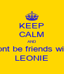 KEEP CALM AND dont be friends with LEONIE - Personalised Poster A4 size