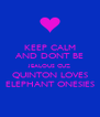 KEEP CALM AND DONT BE JEALOUS CUZ QUINTON LOVES ELEPHANT ONESIES - Personalised Poster A4 size