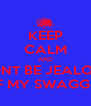 KEEP CALM AND DONT BE JEALOUS OF MY SWAGGER - Personalised Poster A4 size