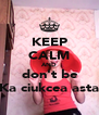 KEEP CALM AND don't be Ka ciukcea asta - Personalised Poster A4 size