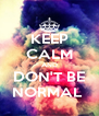 KEEP CALM AND DON'T BE NORMAL  - Personalised Poster A4 size