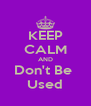 KEEP CALM AND Don't Be  Used - Personalised Poster A4 size