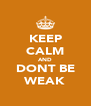 KEEP CALM AND DONT BE WEAK - Personalised Poster A4 size