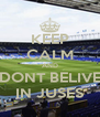 KEEP CALM AND DONT BELIVE IN JUSES - Personalised Poster A4 size