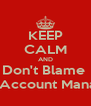 KEEP CALM AND Don't Blame  The Account Manager - Personalised Poster A4 size