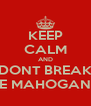 KEEP CALM AND DONT BREAK THE MAHOGANY!! - Personalised Poster A4 size
