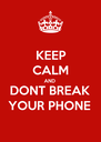 KEEP CALM AND DONT BREAK  YOUR PHONE  - Personalised Poster A4 size