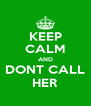 KEEP CALM AND DONT CALL HER - Personalised Poster A4 size