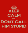 KEEP CALM AND DONT CALL HIM STUPID - Personalised Poster A4 size