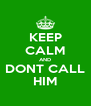KEEP CALM AND DONT CALL HIM - Personalised Poster A4 size