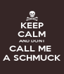 KEEP CALM AND DONT CALL ME  A SCHMUCK - Personalised Poster A4 size