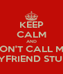 KEEP CALM AND DON'T CALL MY BOYFRIEND STUPID - Personalised Poster A4 size