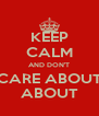 KEEP CALM AND DON'T CARE ABOUT ABOUT - Personalised Poster A4 size