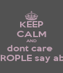 KEEP CALM AND dont care  what PEROPLE say about you - Personalised Poster A4 size