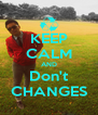 KEEP CALM AND Don't CHANGES - Personalised Poster A4 size