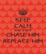 KEEP CALM AND DONT CHASE HIM REPLACE HIM - Personalised Poster A4 size