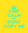 KEEP CALM AND DONT COPY ME - Personalised Poster A4 size