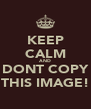 KEEP CALM AND DONT COPY THIS IMAGE! - Personalised Poster A4 size