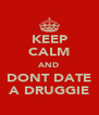 KEEP CALM AND DONT DATE A DRUGGIE - Personalised Poster A4 size