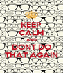 KEEP CALM AND DONT DO THAT AGAIN - Personalised Poster A4 size