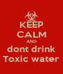 KEEP CALM AND dont drink Toxic water - Personalised Poster A4 size