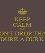KEEP CALM AND DON'T DROP THAT DURK A DURK - Personalised Poster A4 size