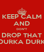"KEEP CALM AND DON""T DROP THAT DURKA DURK - Personalised Poster A4 size"