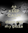 KEEP CALM AND dont eat my pizza - Personalised Poster A4 size