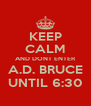 KEEP CALM AND DONT ENTER A.D. BRUCE UNTIL 6:30 - Personalised Poster A4 size