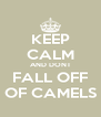 KEEP CALM AND DONT FALL OFF OF CAMELS - Personalised Poster A4 size