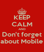 KEEP CALM AND Don't forget about Mobile - Personalised Poster A4 size