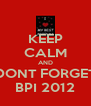 KEEP CALM AND DONT FORGET BPI 2012 - Personalised Poster A4 size