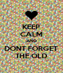 KEEP CALM AND DONT FORGET THE OLD - Personalised Poster A4 size