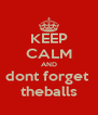 KEEP CALM AND dont forget  theballs - Personalised Poster A4 size