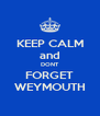 KEEP CALM and DONT FORGET WEYMOUTH - Personalised Poster A4 size