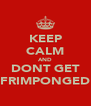 KEEP CALM AND DONT GET FRIMPONGED - Personalised Poster A4 size