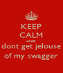 KEEP CALM AND dont get jelouse of my swagger - Personalised Poster A4 size