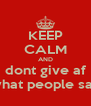KEEP CALM AND dont give af what people say - Personalised Poster A4 size