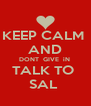 KEEP CALM  AND DONT  GIVE  iN  TALK TO  SAL  - Personalised Poster A4 size
